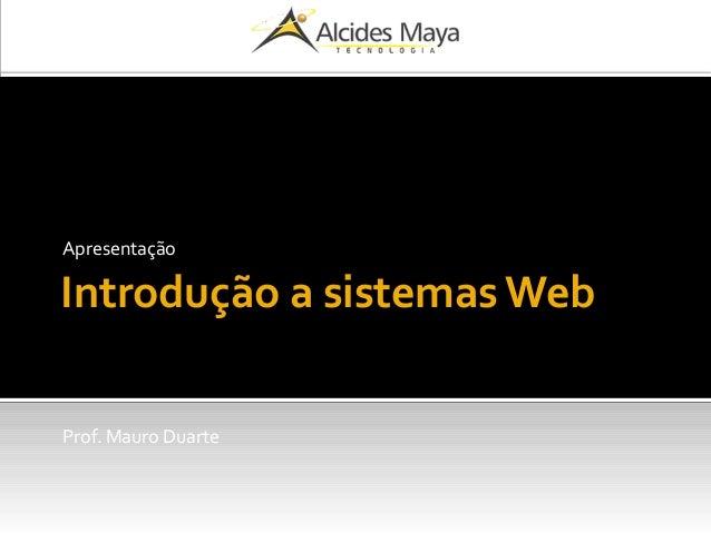 Introdução a sistemas Web Apresentação Prof. Mauro Duarte