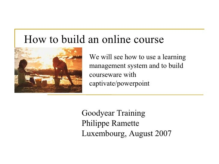 How to build an online course   Goodyear Training Philippe Ramette Luxembourg, August 2007 We will see how to use a learni...
