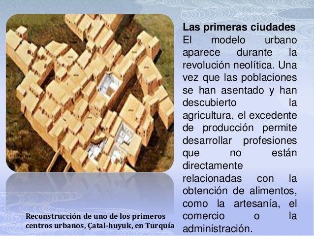 Las primeras ciudades El modelo urbano aparece durante la revolución neolítica. Una vez que las poblaciones se han asentad...
