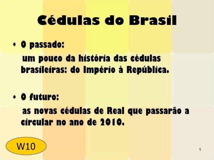 Cédulas do Brasil <ul><li>O passado:  </li></ul><ul><li>um pouco da história das cédulas brasileiras: do Império à Repúbli...