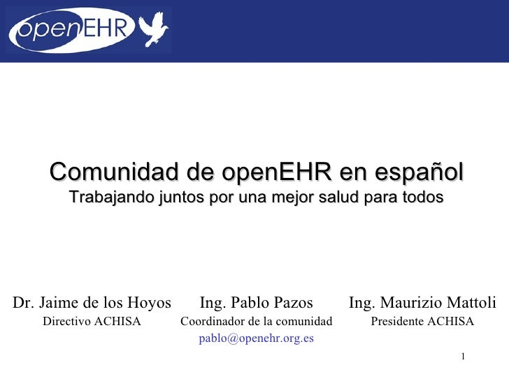 Comunidad de openEHR en español        Trabajando juntos por una mejor salud para todosDr. Jaime de los Hoyos      Ing. Pa...