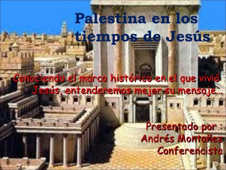 Palestina en los  tiempos de Jesús  Conociendo el marco histórico en el que vivió  Jesús, entenderemos mejor su mensaje… P...