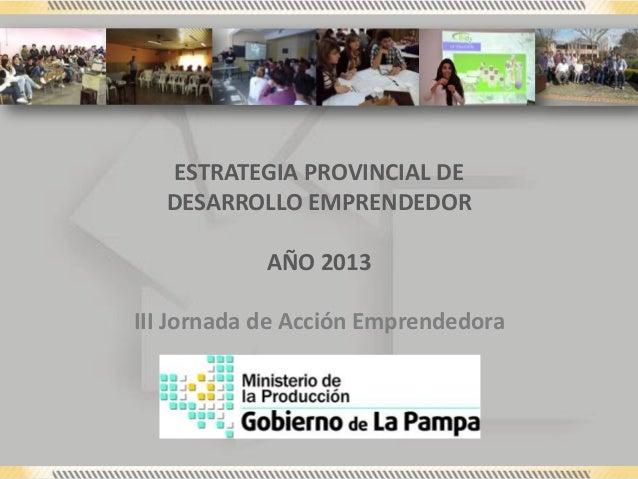 ESTRATEGIA PROVINCIAL DE DESARROLLO EMPRENDEDOR AÑO 2013 III Jornada de Acción Emprendedora