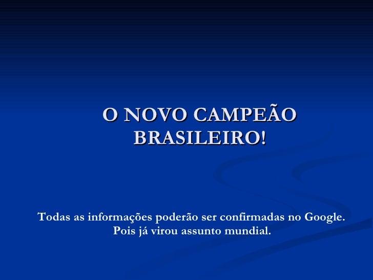 O NOVO CAMPEÃO BRASILEIRO! <ul><li>Todas as informações poderão ser confirmadas no Google. Pois já virou assunto mundial. ...