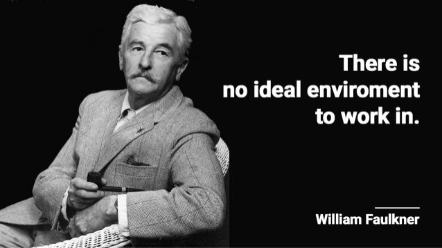 There is no ideal enviroment to work in.   William Faulkner