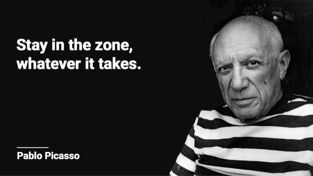 Stay in the zone,  whatever it takes.   Pablo Picasso