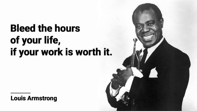 Bleed the hours of your life,  if your work is worth it.         Louis Armstrong