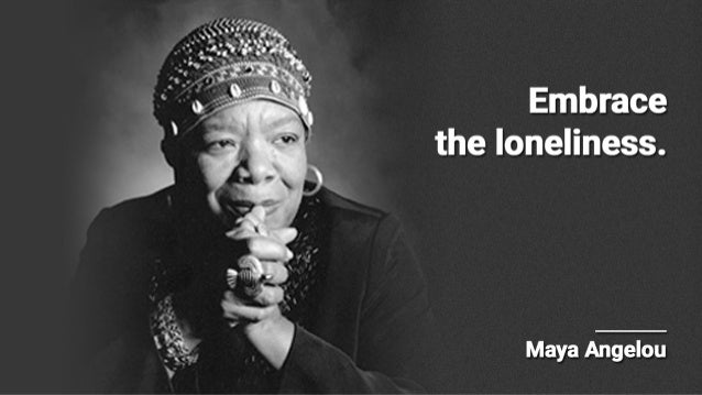 Embrace the loneliness.   Maya Angelou