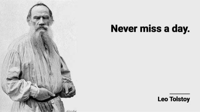 Never miss a day.   Leo Tolstoy