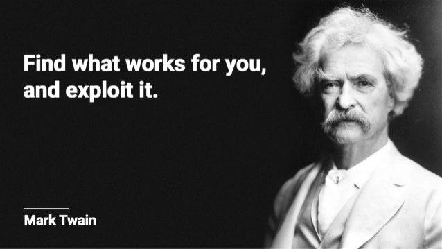 Find what works for you,  and exploit it.   Mark Twain