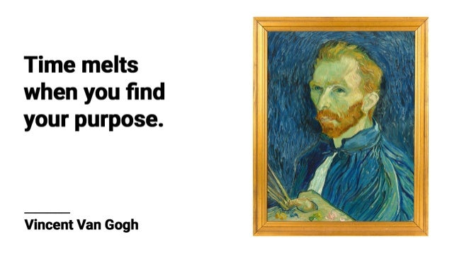 Time melts when you find your purpose.      Vincent Van Gogh
