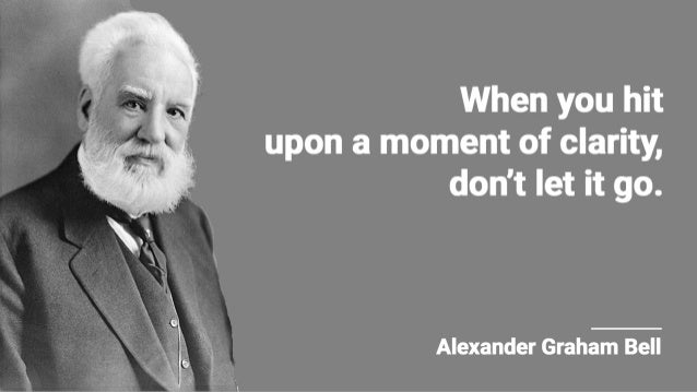 When you hit upon a moment of clarity,  don't let it go.      Alexander Graham Bell