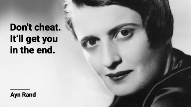 Ff'  Don't cheat.   It'll get you in the end.   Ayn Rand