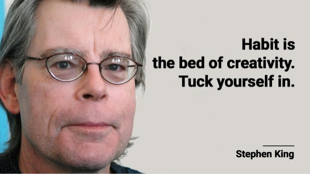 ;'s.                ,  Habit is ~       the bed of creativity.       Tuck yourself in.      Stephen King