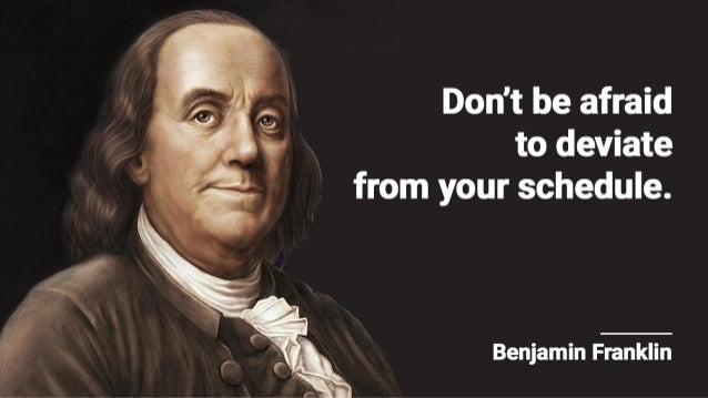 Don't be afraid to deviate from your schedule.   Benjamin Franklin