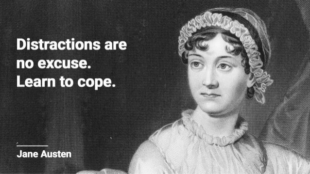 Distractions are no excuse.  Learn to cope.   I'  Jane Austen