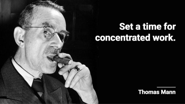 Set a time for concentrated work.   Thomas Mann