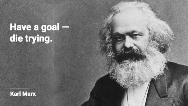 l  Have a goal — die trying.   Karl Marx