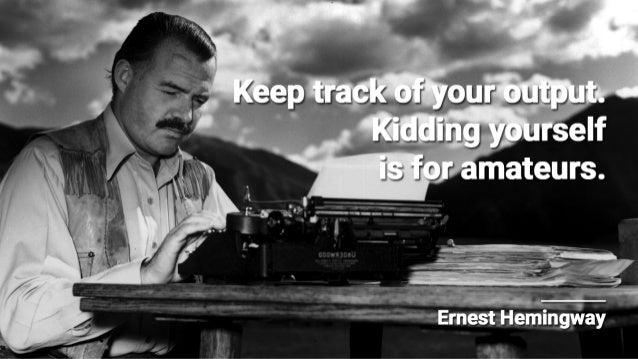 Keep track at yam eutipfiut.    Kidding yaurself is far amateurs.   Ernest Hemingway