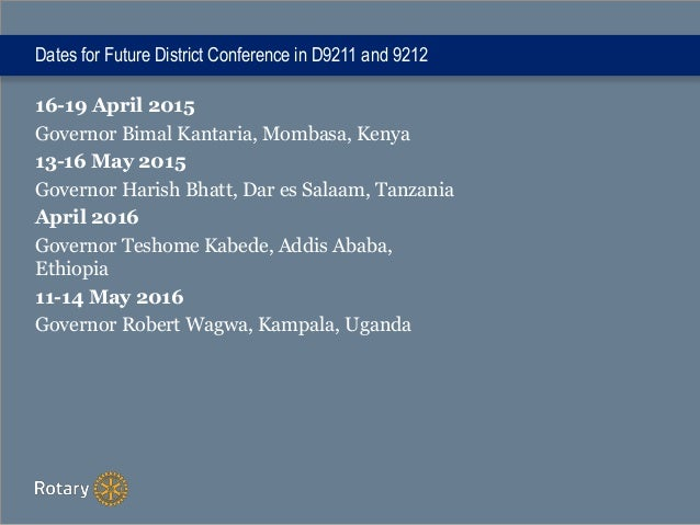 Dates for Future District Conference in D9211 and 9212 16-19 April 2015 Governor Bimal Kantaria, Mombasa, Kenya 13-16 May ...