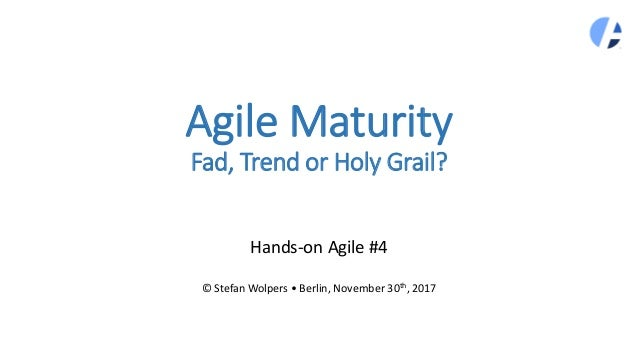 Agile Maturity Fad, Trend or Holy Grail? Hands-on Agile #4 © Stefan Wolpers • Berlin, November 30th, 2017