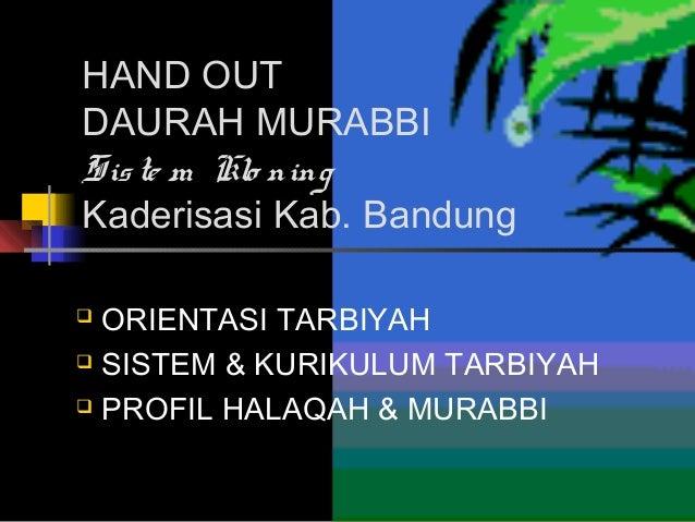 HAND OUT DAURAH MURABBI Sis te m Klo ning Kaderisasi Kab. Bandung ORIENTASI TARBIYAH  SISTEM & KURIKULUM TARBIYAH  PROFI...