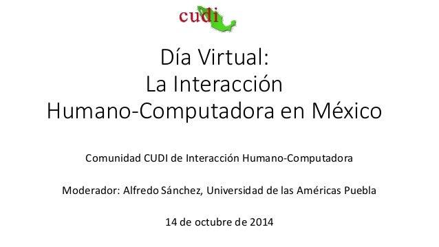 Día Virtual:  La Interacción  Humano-Computadora en México  Comunidad CUDI de Interacción Humano-Computadora  Moderador: A...