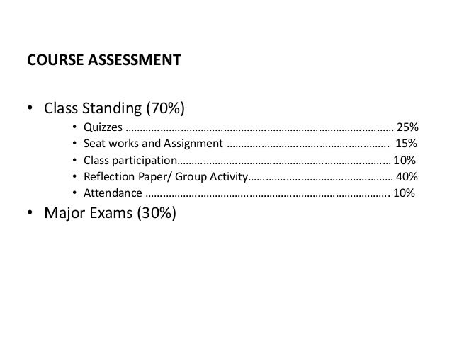 COURSE ASSESSMENT • Class Standing (70%) • Quizzes ………….……………………………………………………………..……… 25% • Seat works and Assignment ……………...