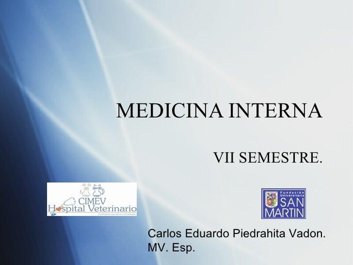 MEDICINA INTERNA VII SEMESTRE. Carlos Eduardo Piedrahita Vadon. MV. Esp.