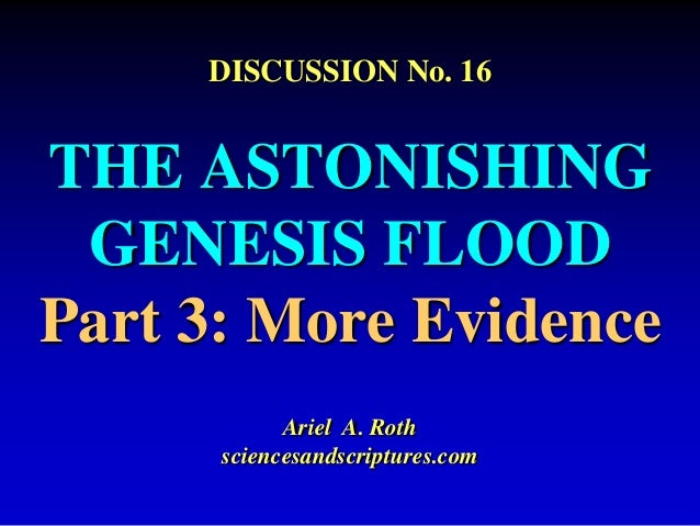 DISCUSSION No. 16  THE ASTONISHING  GENESIS FLOOD  Part 3: More Evidence  Ariel A. Roth  sciencesandscriptures.com