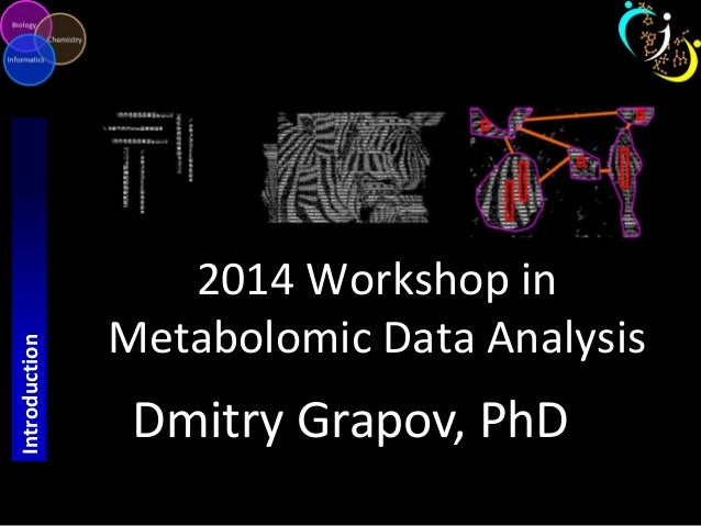 2014 Workshop in  Metabolomic Data Analysis  Dmitry Grapov, PhD  Introduction
