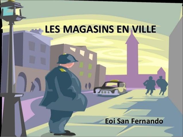 LES MAGASINS EN VILLE           Eoi San Fernando