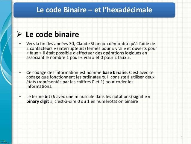 Le code Binaire – et l'hexadécimale Le code binaire•   Vers la fin des années 30, Claude Shannon démontra quà laide de   ...