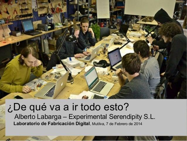 ¿De qué va a ir todo esto? Alberto Labarga – Experimental Serendipity S.L. Laboratorio de Fabricación Digital, Mutilva, 7 ...