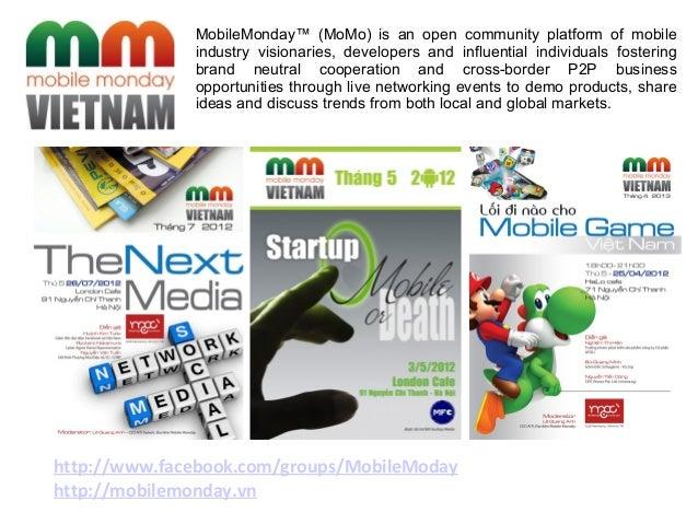 http://www.facebook.com/groups/MobileModayhttp://mobilemonday.vnMobileMonday™ (MoMo) is an open community platform of mobi...
