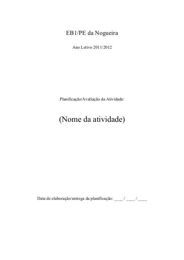 EB1/PE da Nogueira Ano Letivo 2011/2012 Planificação/Avaliação da Atividade: (Nome da atividade) Data de elaboração/entreg...