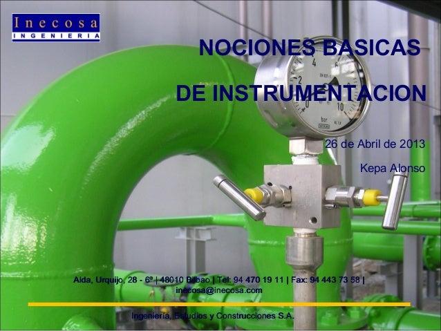 NOCIONES BASICAS DE INSTRUMENTACION 26 de Abril de 2013 Kepa Alonso Ingeniería, Estudios y Construcciones S.A.Ingeniería, ...
