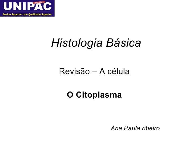 Histologia Básica Revisão – A célula O Citoplasma Ana Paula ribeiro