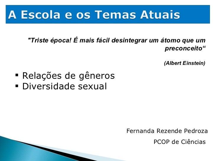 """""""Triste época! É mais fácil desintegrar um átomo que um preconceito"""" (Albert Einstein) Fernanda Rezende Pedroza PCOP ..."""