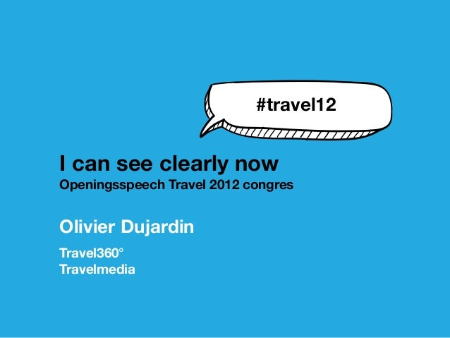 #travel12I can see clearly nowOpeningsspeech Travel 2012 congresOlivier DujardinTravel360°Travelmedia