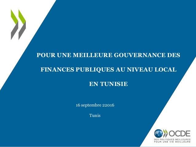 POUR UNE MEILLEURE GOUVERNANCE DES FINANCES PUBLIQUES AU NIVEAU LOCAL EN TUNISIE 16 septembre 22016 Tunis