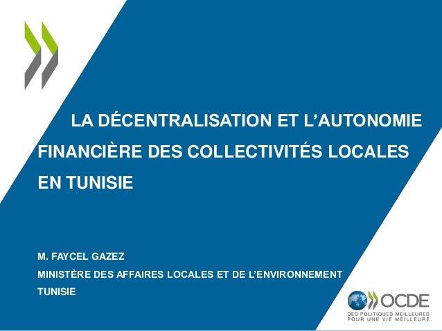 LA DÉCENTRALISATION ET L'AUTONOMIE FINANCIÈRE DES COLLECTIVITÉS LOCALES EN TUNISIE M. FAYCEL GAZEZ MINISTÈRE DES AFFAIRES ...