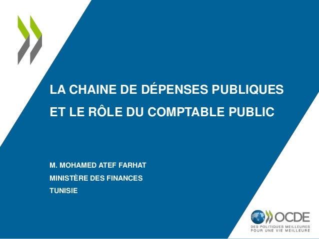 LA CHAINE DE DÉPENSES PUBLIQUES ET LE RÔLE DU COMPTABLE PUBLIC M. MOHAMED ATEF FARHAT MINISTÈRE DES FINANCES TUNISIE