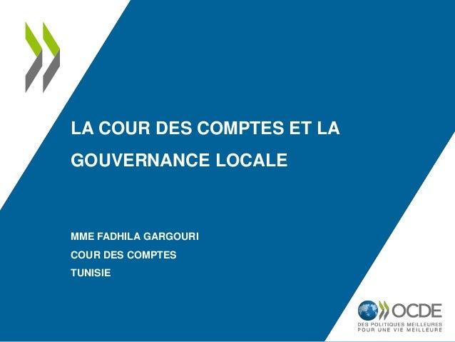 LA COUR DES COMPTES ET LA GOUVERNANCE LOCALE MME FADHILA GARGOURI COUR DES COMPTES TUNISIE