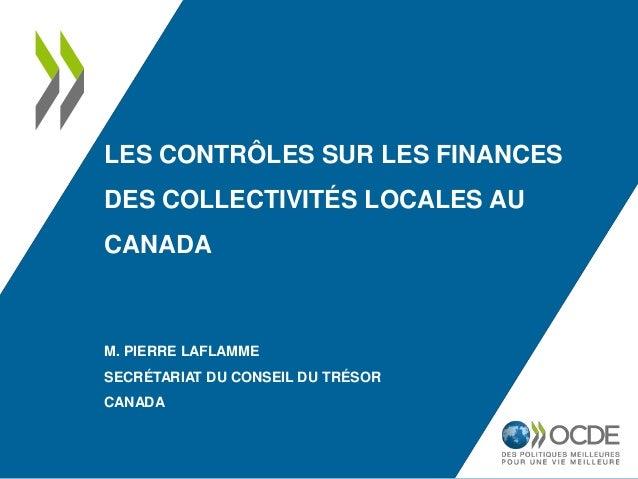 LES CONTRÔLES SUR LES FINANCES DES COLLECTIVITÉS LOCALES AU CANADA M. PIERRE LAFLAMME SECRÉTARIAT DU CONSEIL DU TRÉSOR CAN...
