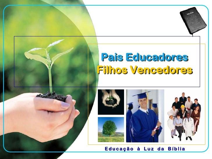Pais EducadoresFilhos Vencedores<br />Educação à Luz da Bíblia<br />