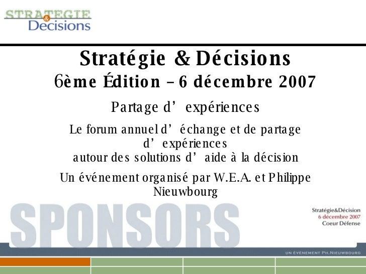 Stratégie & Décisions 6 ème Édition – 6 décembre 2007 Partage d'expériences Le forum annuel d'échange et de partage d'expé...