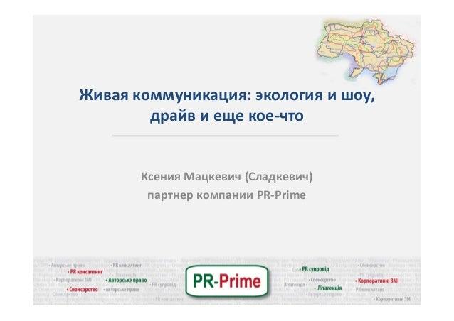 Живаякоммуникация:экологияишоу, драйвиещекое‐что КсенияМацкевич(Сладкевич) партнеркомпанииPR‐Prime