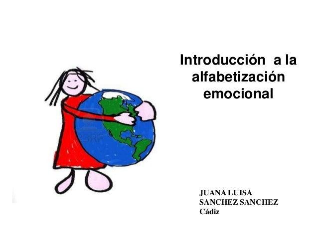 Introducción a la  alfabetización    emocional  JUANA LUISA  SANCHEZ SANCHEZ  Cádiz
