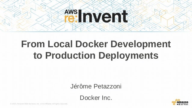 © 2015, Amazon Web Services, Inc. or its Affiliates. All rights reserved. Jérôme Petazzoni Docker Inc. From Local Docker D...